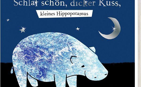 Rezension Kinderbuch | Schlaf schön, dicker Kuss, kleines Hippopotamus